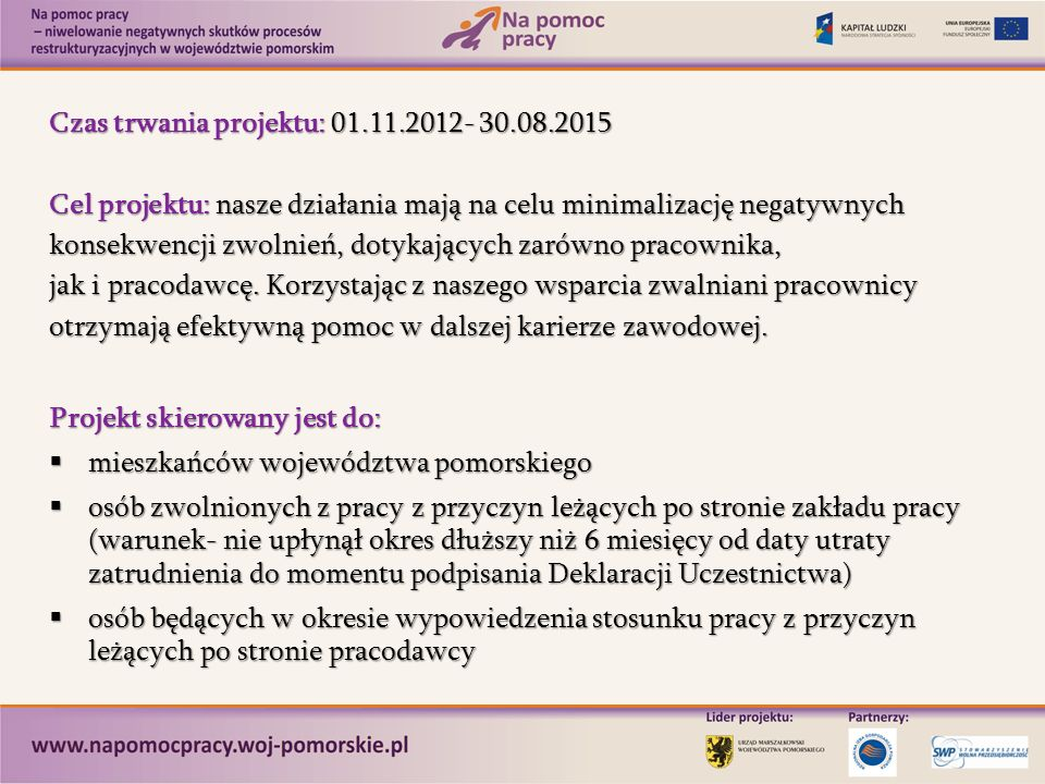 Czas trwania projektu: 01.11.2012- 30.08.2015 Cel projektu: nasze działania mają na celu minimalizację negatywnych konsekwencji zwolnień, dotykających zarówno pracownika, jak i pracodawcę.