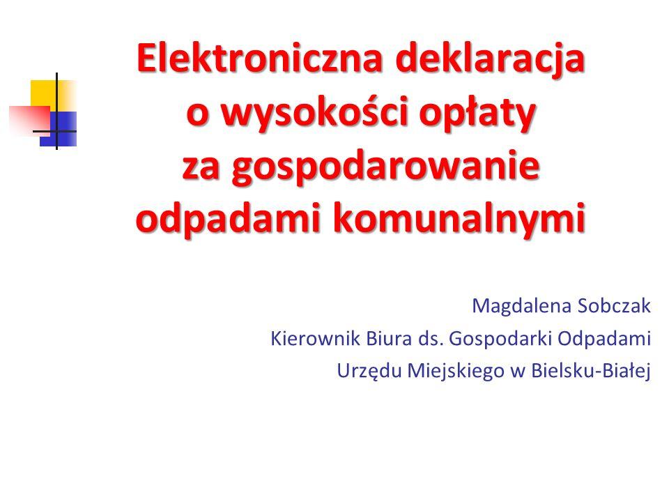 Elektroniczna deklaracja o wysokości opłaty za gospodarowanie odpadami komunalnymi Magdalena Sobczak Kierownik Biura ds. Gospodarki Odpadami Urzędu Mi