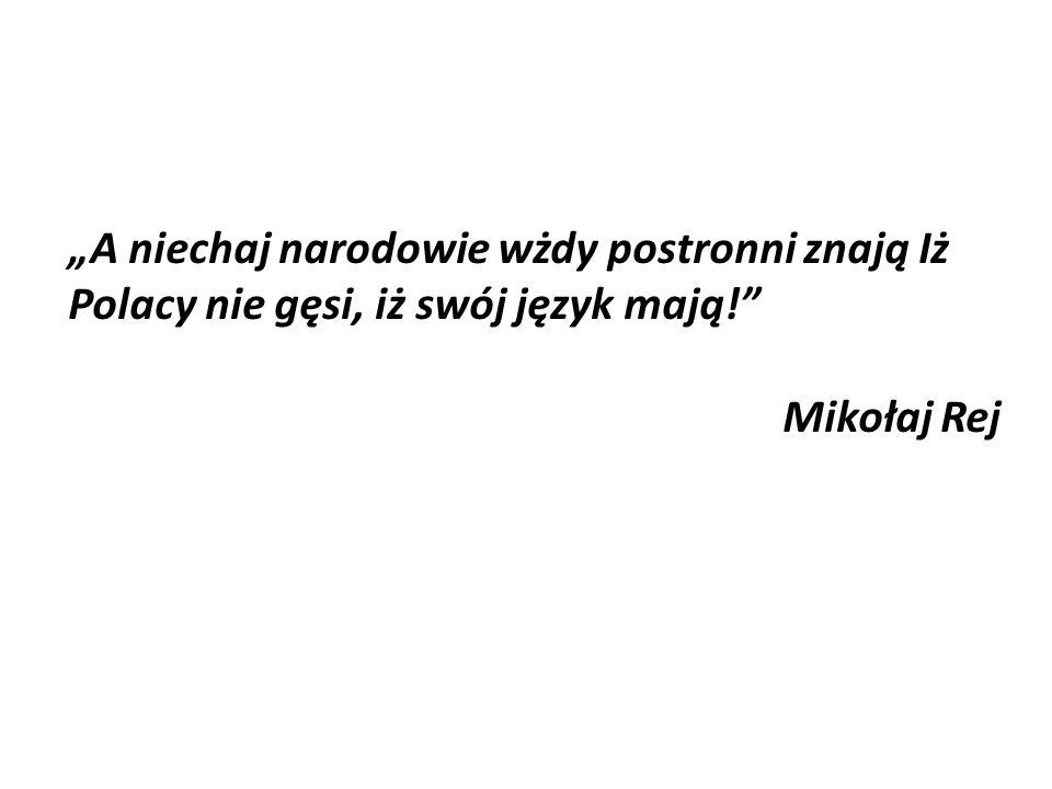 A niechaj narodowie wżdy postronni znają Iż Polacy nie gęsi, iż swój język mają! Mikołaj Rej