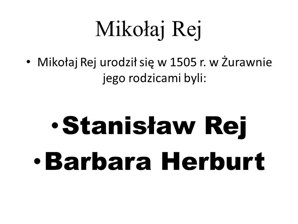 Mikołaj Rej Mikołaj Rej urodził się w 1505 r. w Żurawnie jego rodzicami byli: Stanisław Rej Barbara Herburt