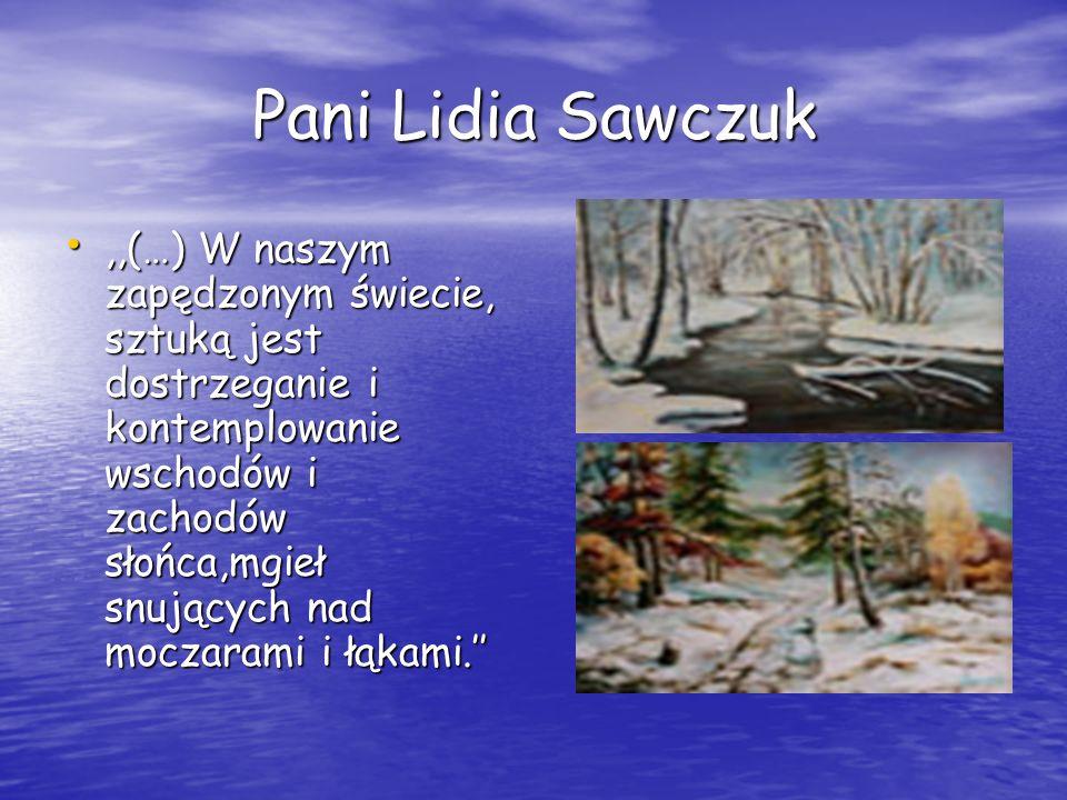 Pani Lidia Sawczuk,,(…) W naszym zapędzonym świecie, sztuką jest dostrzeganie i kontemplowanie wschodów i zachodów słońca,mgieł snujących nad moczaram