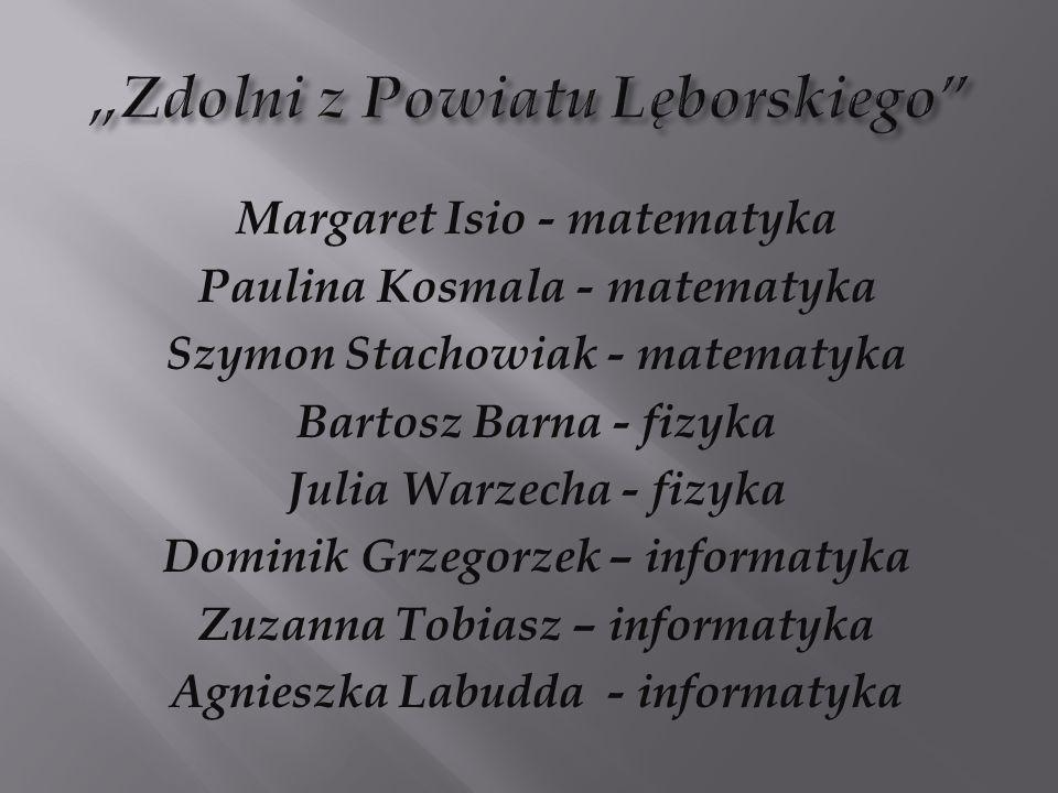 Margaret Isio - matematyka Paulina Kosmala - matematyka Szymon Stachowiak - matematyka Bartosz Barna - fizyka Julia Warzecha - fizyka Dominik Grzegorz