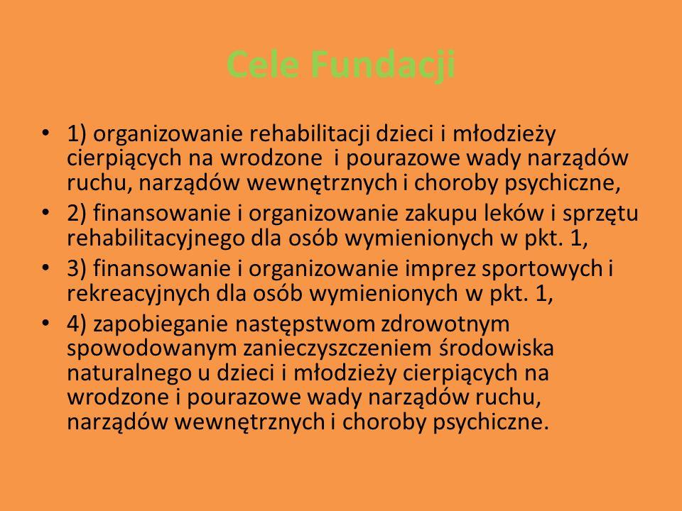 Cele Fundacji 1) organizowanie rehabilitacji dzieci i młodzieży cierpiących na wrodzone i pourazowe wady narządów ruchu, narządów wewnętrznych i choroby psychiczne, 2) finansowanie i organizowanie zakupu leków i sprzętu rehabilitacyjnego dla osób wymienionych w pkt.