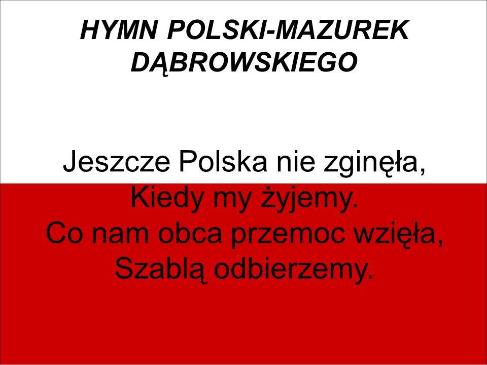 HYMN POLSKI-MAZUREK DĄBROWSKIEGO Jeszcze Polska nie zginęła, Kiedy my żyjemy. Co nam obca przemoc wzięła, Szablą odbierzemy.