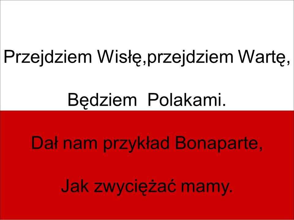 Przejdziem Wisłę,przejdziem Wartę, Będziem Polakami. Dał nam przykład Bonaparte, Jak zwyciężać mamy.