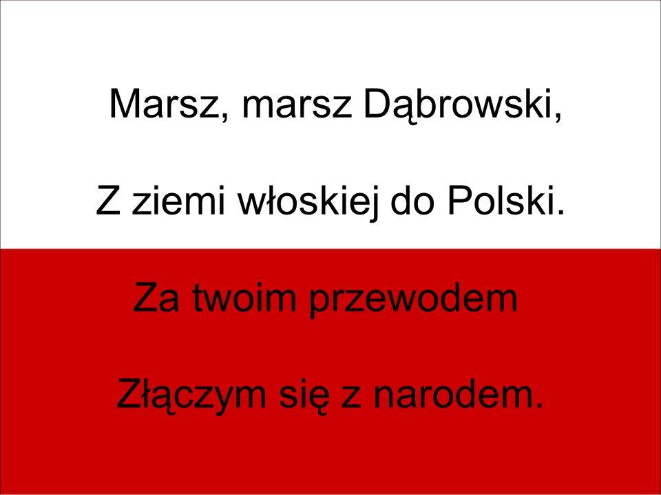 Marsz, marsz Dąbrowski, Z ziemi włoskiej do Polski. Za twoim przewodem Złączym się z narodem.