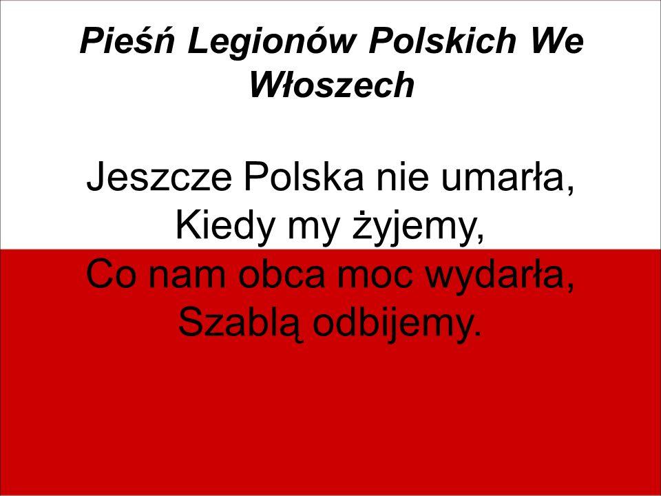 Pieśń Legionów Polskich We Włoszech Jeszcze Polska nie umarła, Kiedy my żyjemy, Co nam obca moc wydarła, Szablą odbijemy.