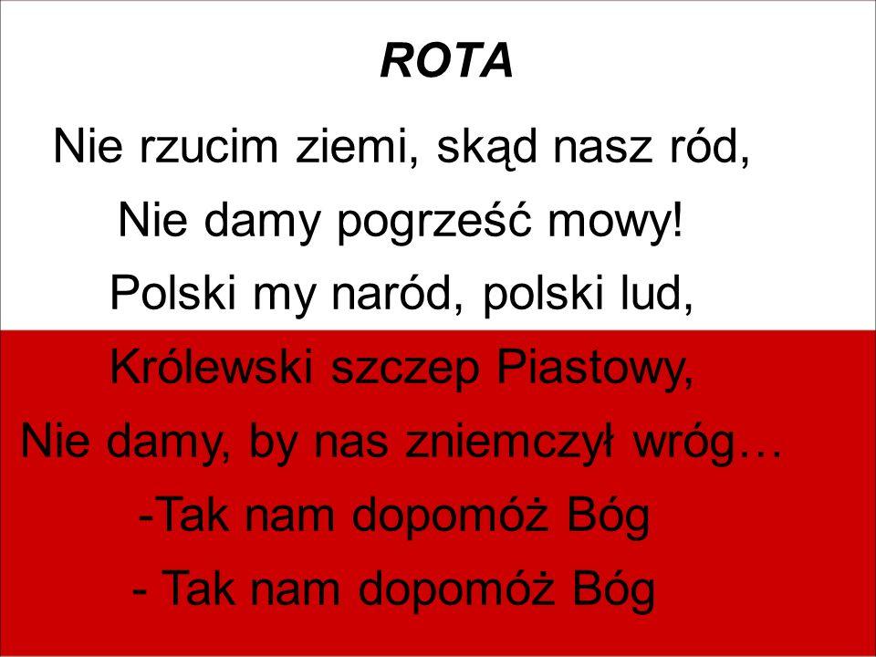 Nie rzucim ziemi, skąd nasz ród, Nie damy pogrześć mowy! Polski my naród, polski lud, Królewski szczep Piastowy, Nie damy, by nas zniemczył wróg… -Tak