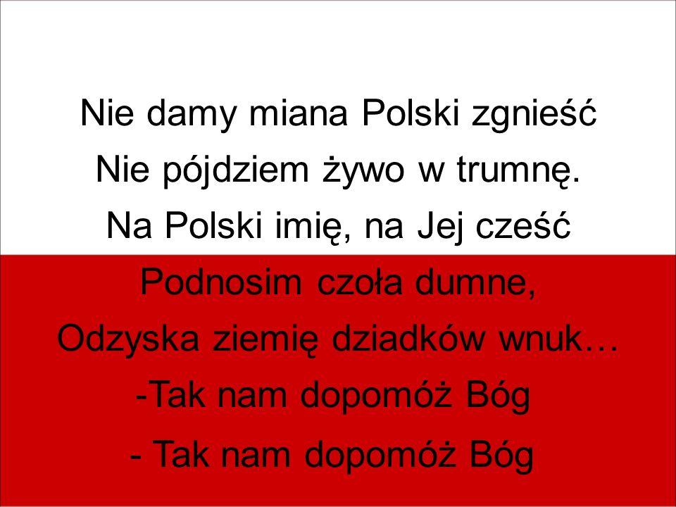 Nie damy miana Polski zgnieść Nie pójdziem żywo w trumnę. Na Polski imię, na Jej cześć Podnosim czoła dumne, Odzyska ziemię dziadków wnuk… -Tak nam do