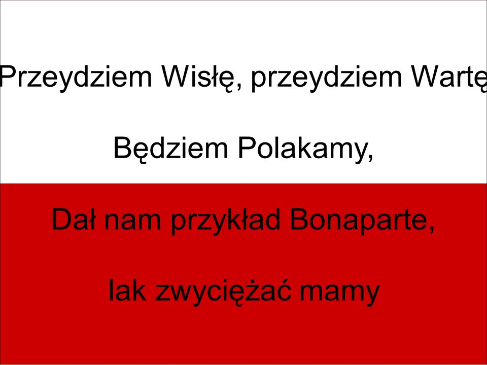 Przeydziem Wisłę, przeydziem Wartę Będziem Polakamy, Dał nam przykład Bonaparte, Iak zwyciężać mamy