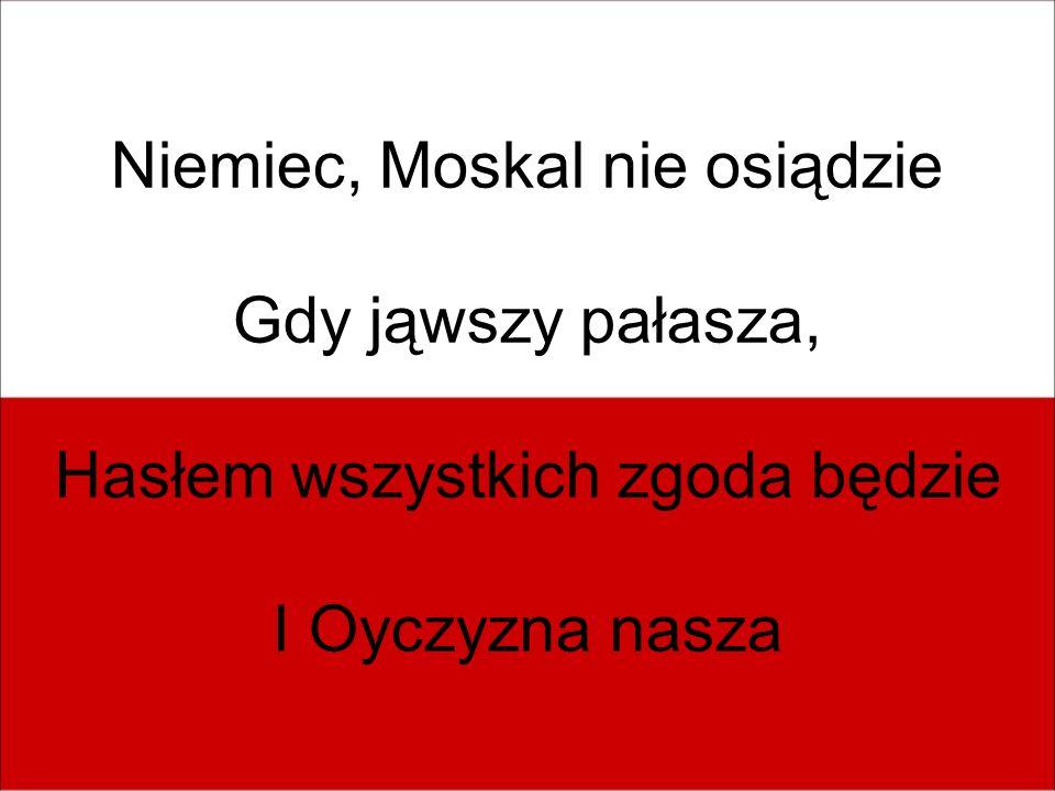 Niemiec, Moskal nie osiądzie Gdy jąwszy pałasza, Hasłem wszystkich zgoda będzie I Oyczyzna nasza