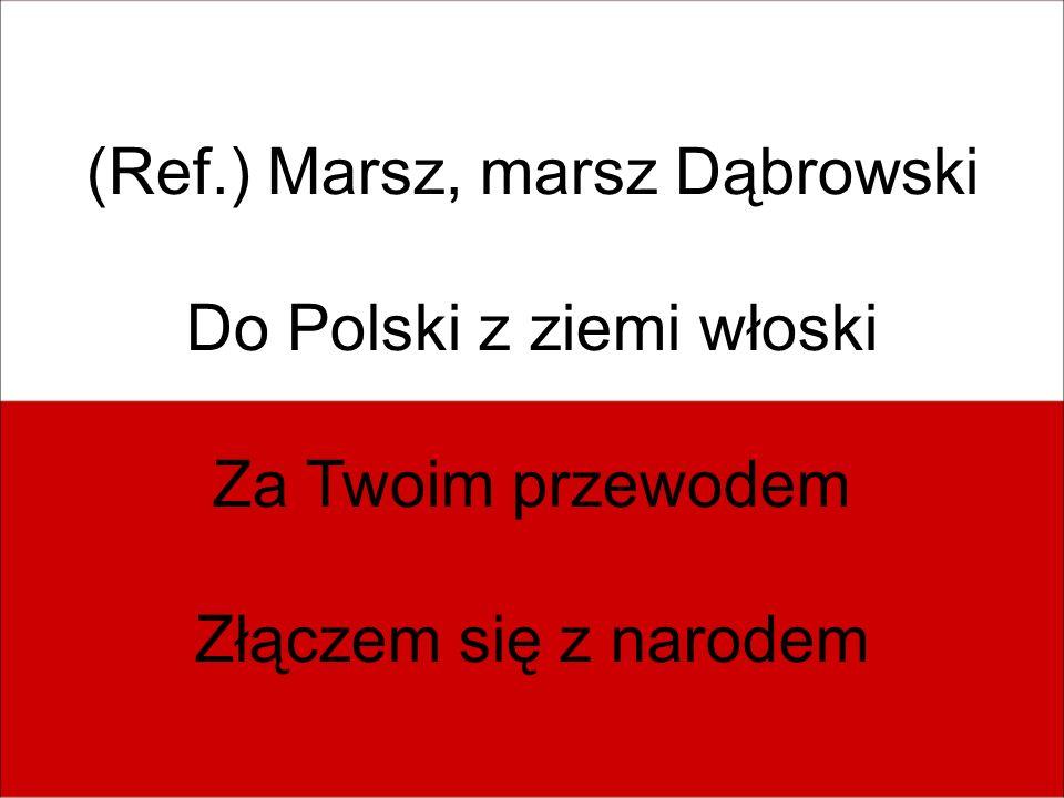(Ref.) Marsz, marsz Dąbrowski Do Polski z ziemi włoski Za Twoim przewodem Złączem się z narodem