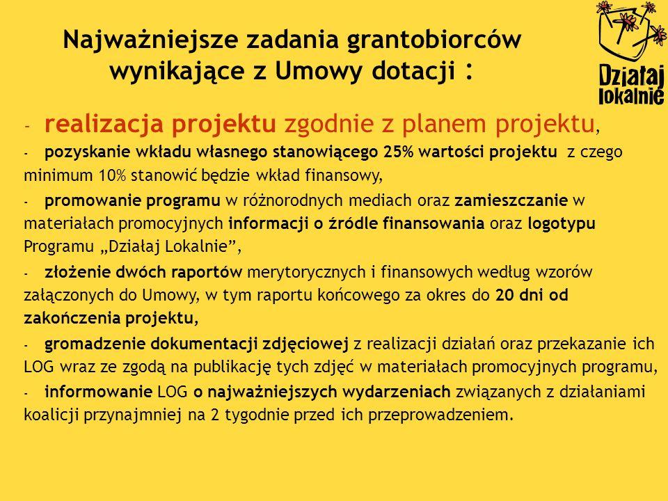 - realizacja projektu zgodnie z planem projektu, - pozyskanie wkładu własnego stanowiącego 25% wartości projektu z czego minimum 10% stanowić będzie wkład finansowy, - promowanie programu w różnorodnych mediach oraz zamieszczanie w materiałach promocyjnych informacji o źródle finansowania oraz logotypu Programu Działaj Lokalnie, - złożenie dwóch raportów merytorycznych i finansowych według wzorów załączonych do Umowy, w tym raportu końcowego za okres do 20 dni od zakończenia projektu, - gromadzenie dokumentacji zdjęciowej z realizacji działań oraz przekazanie ich LOG wraz ze zgodą na publikację tych zdjęć w materiałach promocyjnych programu, - informowanie LOG o najważniejszych wydarzeniach związanych z działaniami koalicji przynajmniej na 2 tygodnie przed ich przeprowadzeniem.