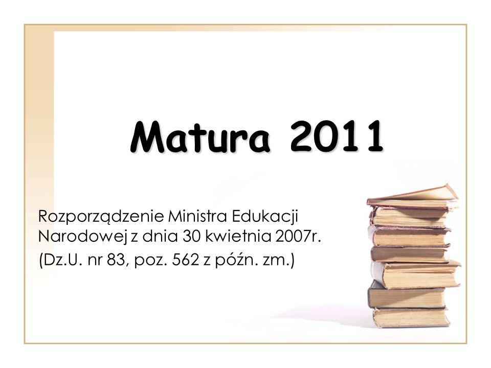 Matura 2011 Rozporządzenie Ministra Edukacji Narodowej z dnia 30 kwietnia 2007r. (Dz.U. nr 83, poz. 562 z późn. zm.)