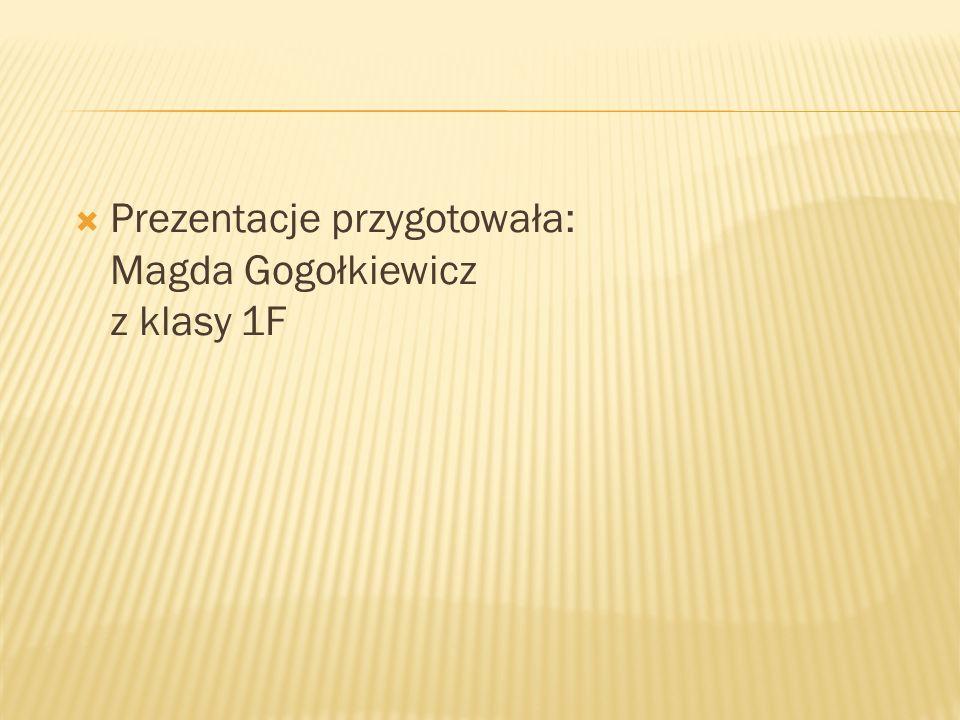 Prezentacje przygotowała: Magda Gogołkiewicz z klasy 1F