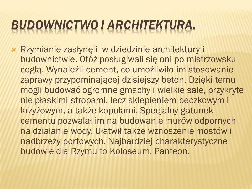 Rzymianie zasłynęli w dziedzinie architektury i budownictwie. Otóż posługiwali się oni po mistrzowsku cegłą. Wynaleźli cement, co umożliwiło im stosow