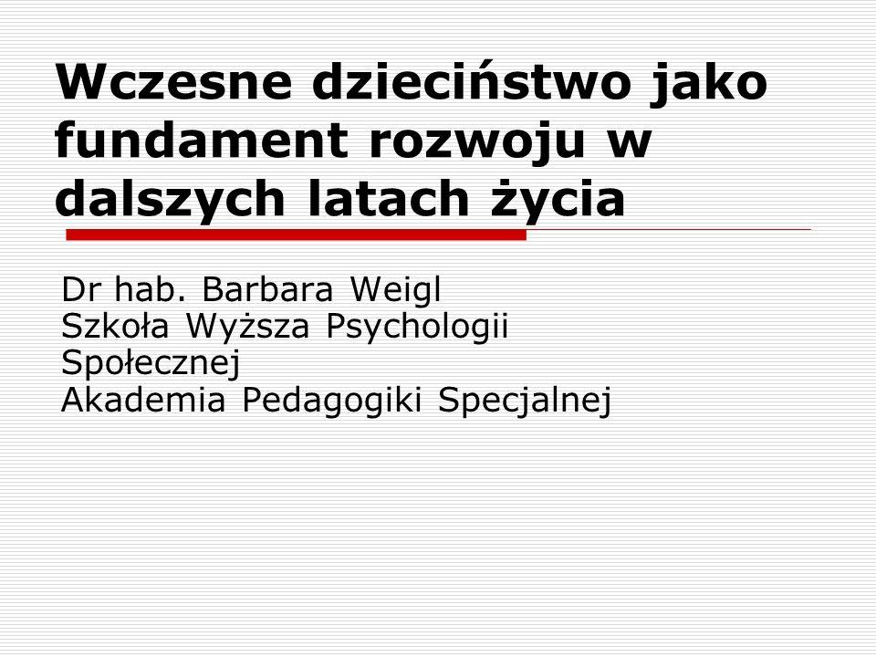 Wczesne dzieciństwo jako fundament rozwoju w dalszych latach życia Dr hab. Barbara Weigl Szkoła Wyższa Psychologii Społecznej Akademia Pedagogiki Spec