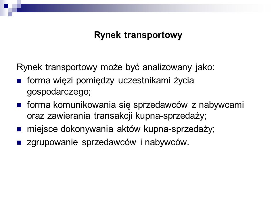 Rynek transportowy Rynek transportowy może być analizowany jako: forma więzi pomiędzy uczestnikami życia gospodarczego; forma komunikowania się sprzed