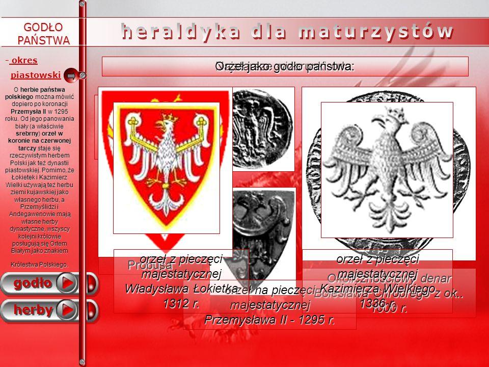 GODŁO PAŃSTWA - -okres PRL oraz godło obecne - okres piastowski godło herby - -lata 1370 – 1572 -królowie elekcyjni 1573 - 1795 - okres II RP - okres rozbiorów Herby od lewej: Orzeł zaprojektowany dla I Dywizji Piechoty im.