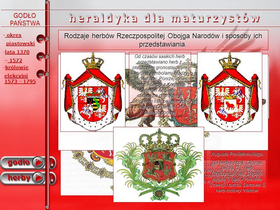 - okres piastowski godło herby - -lata 1370 – 1572 -królowie elekcyjni 1573 - 1795 GODŁO PAŃSTWA - okres rozbiorów Herb Księstwa Warszawskiego – tarcza dzielona na pół – z lewej strony herb Saksonii (Księstwo było połączone unią personalną z Królestwem Saksonii) a po prawej orzeł.