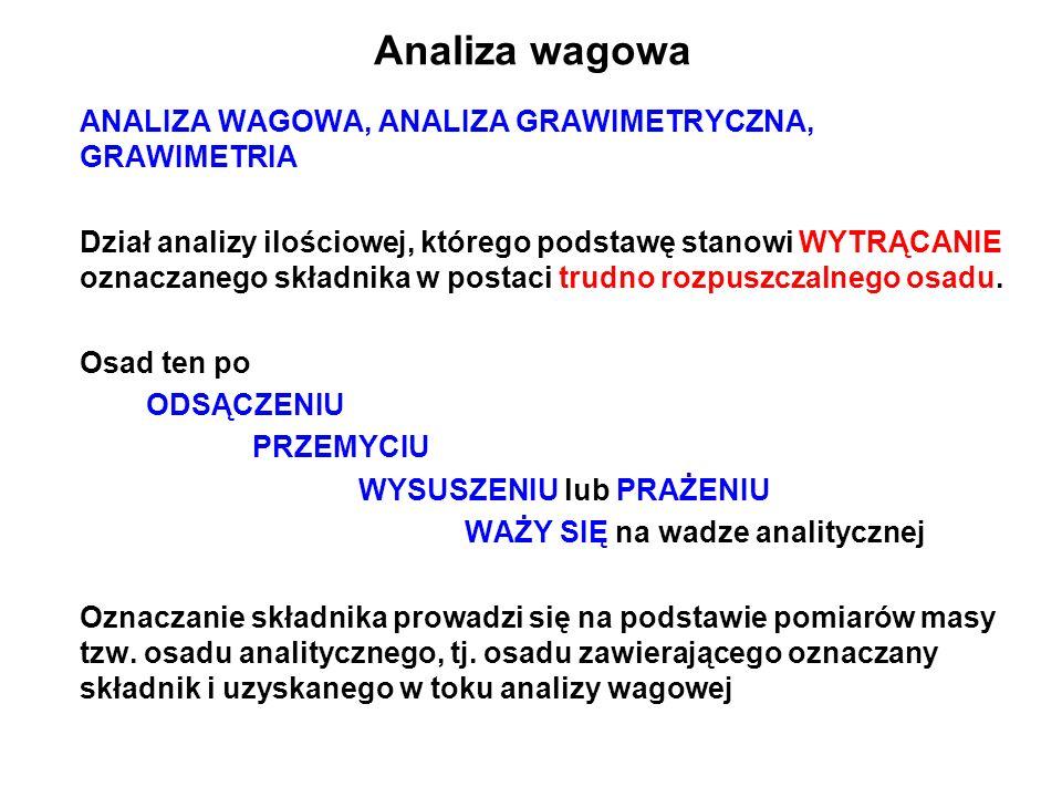 Analiza wagowa ANALIZA WAGOWA, ANALIZA GRAWIMETRYCZNA, GRAWIMETRIA Dział analizy ilościowej, którego podstawę stanowi WYTRĄCANIE oznaczanego składnika w postaci trudno rozpuszczalnego osadu.