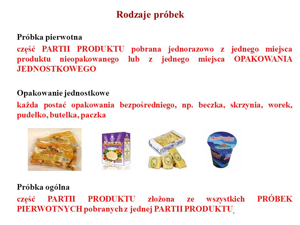 Rodzaje próbek Próbka pierwotna część PARTII PRODUKTU pobrana jednorazowo z jednego miejsca produktu nieopakowanego lub z jednego miejsca OPAKOWANIA J