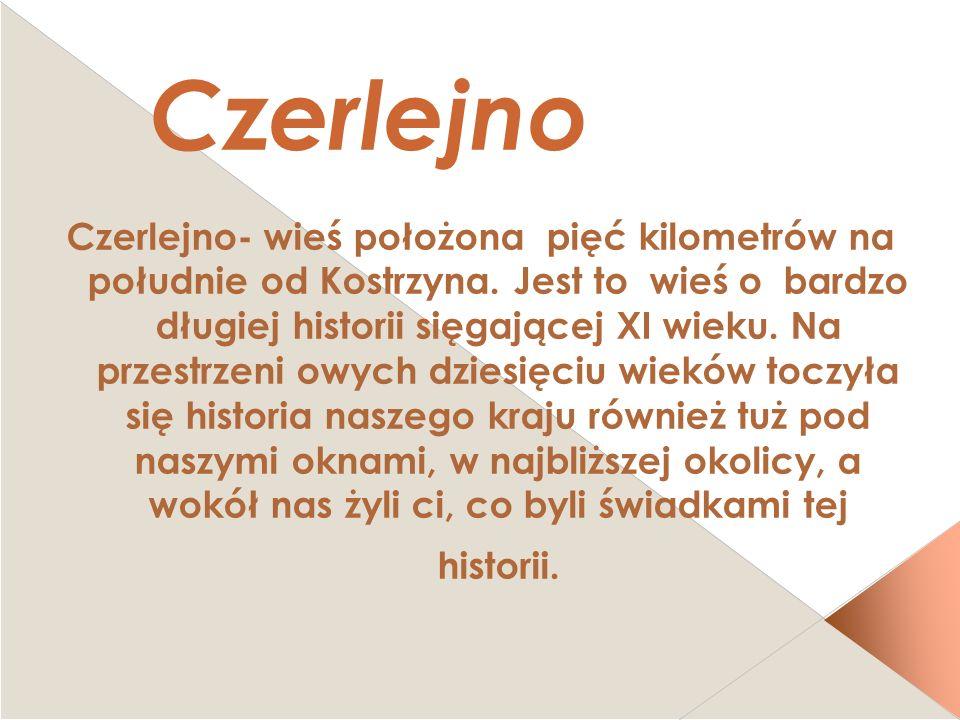 Czerlejno Czerlejno- wieś położona pięć kilometrów na południe od Kostrzyna. Jest to wieś o bardzo długiej historii sięgającej XI wieku. Na przestrzen