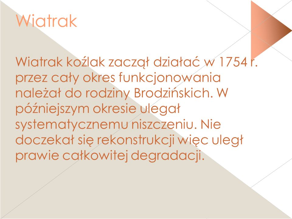 Wiatrak Wiatrak koźlak zaczął działać w 1754 r. przez cały okres funkcjonowania należał do rodziny Brodzińskich. W późniejszym okresie ulegał systemat