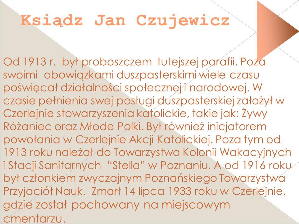 Ksiądz Jan Czujewicz Od 1913 r. był proboszczem tutejszej parafii. Poza swoimi obowiązkami duszpasterskimi wiele czasu poświęcał działalności społeczn