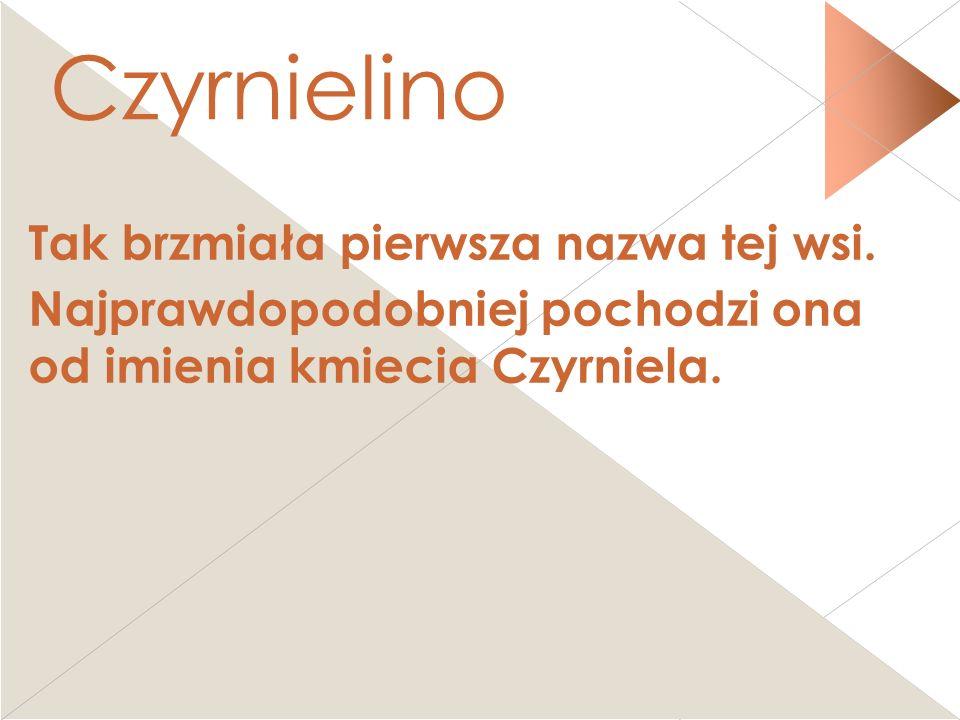 Czyrnielino Tak brzmiała pierwsza nazwa tej wsi. Najprawdopodobniej pochodzi ona od imienia kmiecia Czyrniela.CCCz