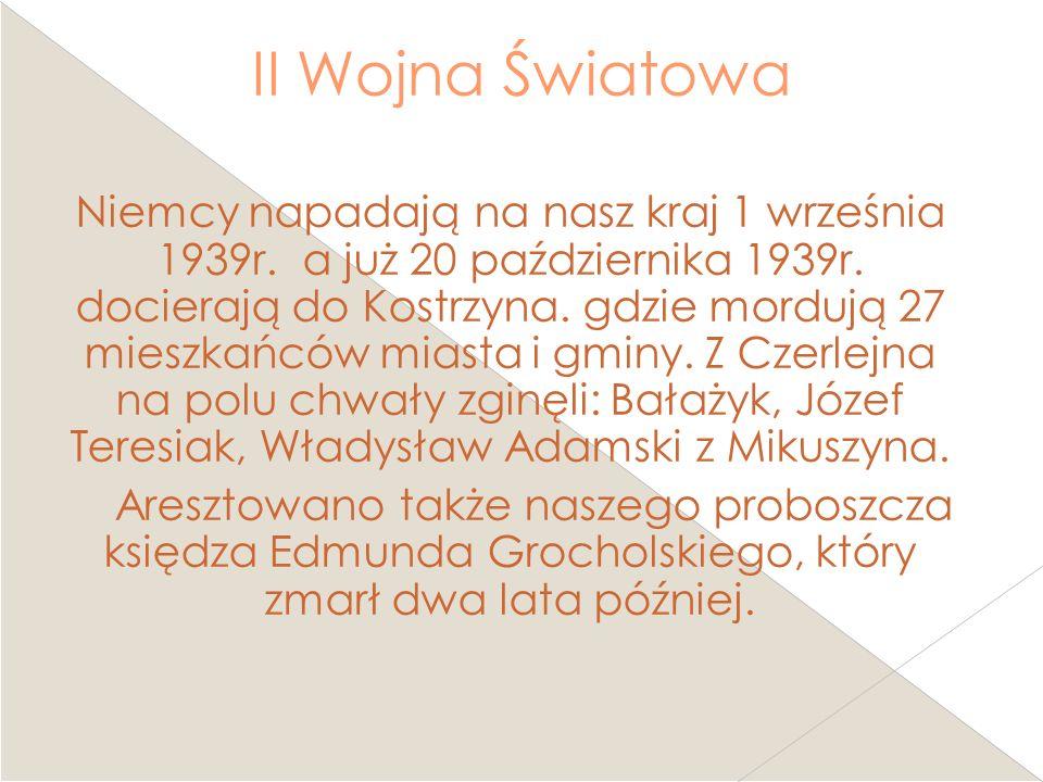 II Wojna Światowa Niemcy napadają na nasz kraj 1 września 1939r. a już 20 października 1939r. docierają do Kostrzyna. gdzie mordują 27 mieszkańców mia