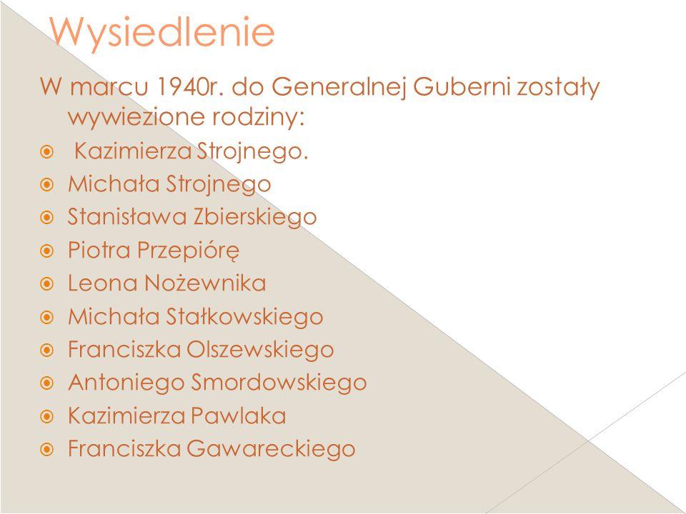 Wysiedlenie W marcu 1940r. do Generalnej Guberni zostały wywiezione rodziny: Kazimierza Strojnego. Michała Strojnego Stanisława Zbierskiego Piotra Prz