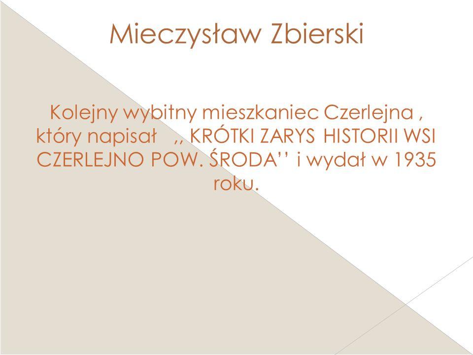 Mieczysław Zbierski Kolejny wybitny mieszkaniec Czerlejna, który napisał,, KRÓTKI ZARYS HISTORII WSI CZERLEJNO POW. ŚRODA i wydał w 1935 roku.
