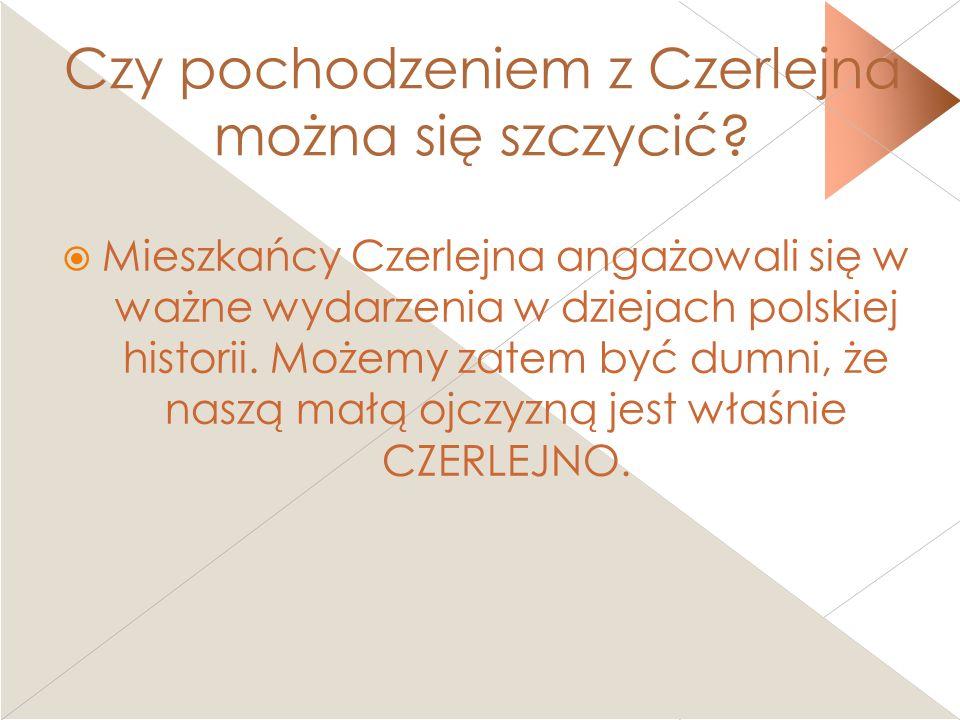 Czy pochodzeniem z Czerlejna można się szczycić? Mieszkańcy Czerlejna angażowali się w ważne wydarzenia w dziejach polskiej historii. Możemy zatem być