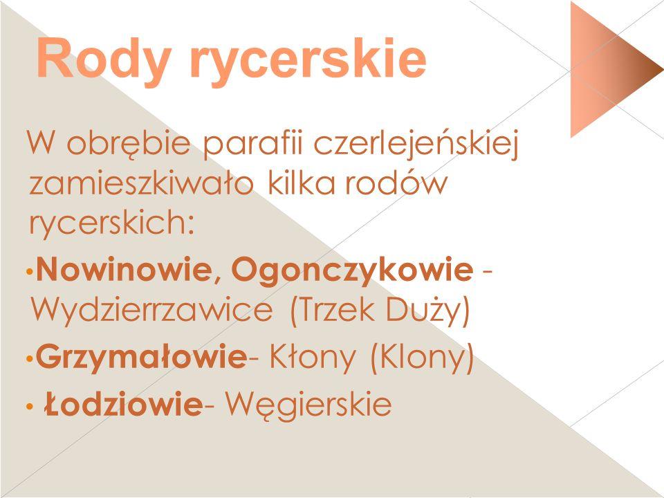 Rody rycerskie W obrębie parafii czerlejeńskiej zamieszkiwało kilka rodów rycerskich: Nowinowie, Ogonczykowie - Wydzierrzawice (Trzek Duży) Grzymałowi