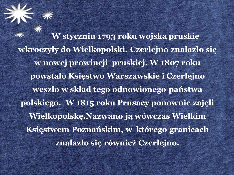 W styczniu 1793 roku wojska pruskie wkroczyły do Wielkopolski. Czerlejno znalazło się w nowej prowincji pruskiej. W 1807 roku powstało Księstwo Warsza