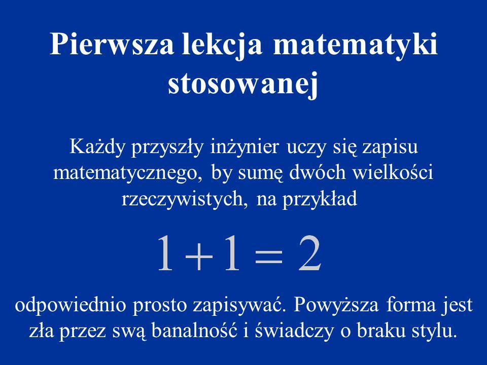 Każdy przyszły inżynier uczy się zapisu matematycznego, by sumę dwóch wielkości rzeczywistych, na przykład odpowiednio prosto zapisywać.