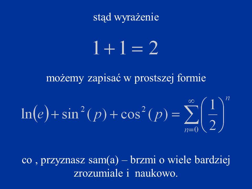 stąd wyrażenie możemy zapisać w prostszej formie co, przyznasz sam(a) – brzmi o wiele bardziej zrozumiale i naukowo.