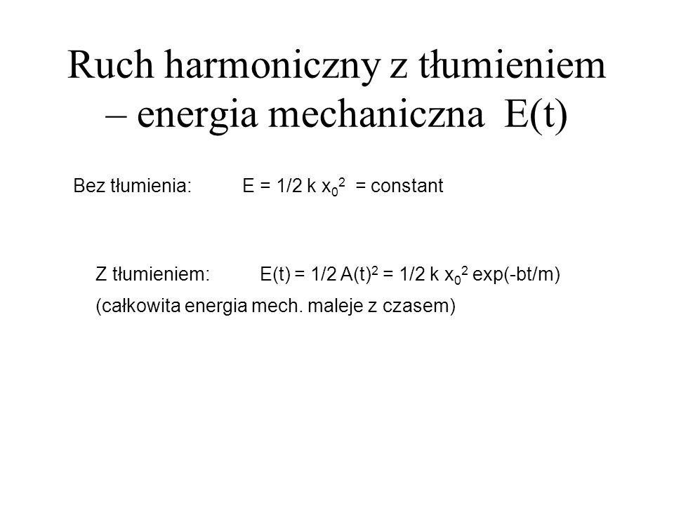 Ruch harmoniczny z tłumieniem – energia mechaniczna E(t) Bez tłumienia: E = 1/2 k x 0 2 = constant Z tłumieniem: E(t) = 1/2 A(t) 2 = 1/2 k x 0 2 exp(-