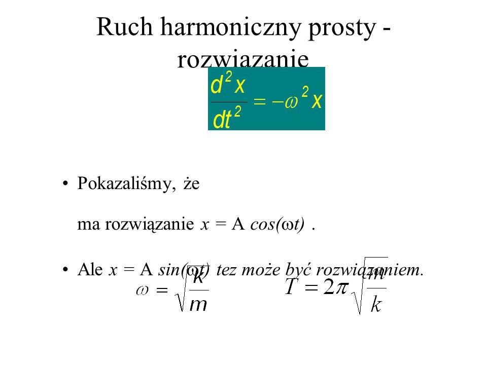 Ruch harmoniczny prosty - rozwiązanie Pokazaliśmy, że ma rozwiązanie x = A cos( t). Ale x = A sin( t) tez może być rozwiązaniem.