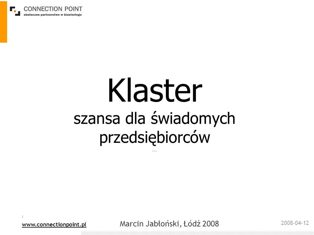 2008-04-12 : www.connectionpoint.pl Marcin Jabłoński, Łódź 2008 Zagrożenia procesu klastrowego Bariera mentalna – nieumiejętność współpracy; brak zaufania Brak wizji – brak zdefiniowanych celów strategicznych przez przedsiębiorców wiąże się z niemożliwością określenia korzyści związanych z uczestnictwem w klastrze Brak lidera – proces pozbawiony lidera (liderów) dąży do entropii – do upadku.