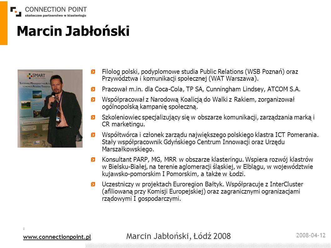 2008-04-12 : www.connectionpoint.pl Marcin Jabłoński, Łódź 2008 Czynniki warunkujące sukces klastra zdefiniowane na podstawie mapowania klastra cele; cele sektorowe i cross-sectorowe zintegrowana komunikacja – wewnętrzna i zewnętrzna; platforma komunikacyjna powiązana z portalami klastrowymi i biznesowymi wyłonienie potencjalnych i realnych liderów wsparcie ze strony władz samorządowych (finansowe, rzeczowe)