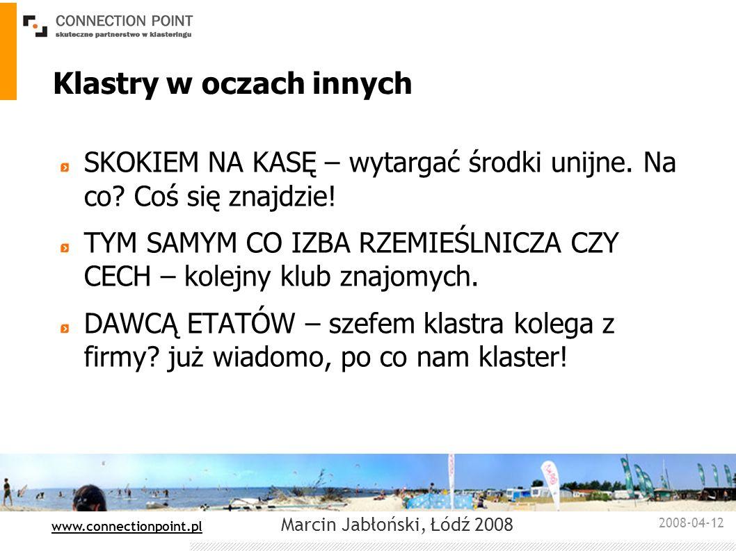 2008-04-12 : www.connectionpoint.pl Marcin Jabłoński, Łódź 2008 Klastry w oczach innych SKOKIEM NA KASĘ – wytargać środki unijne. Na co? Coś się znajd