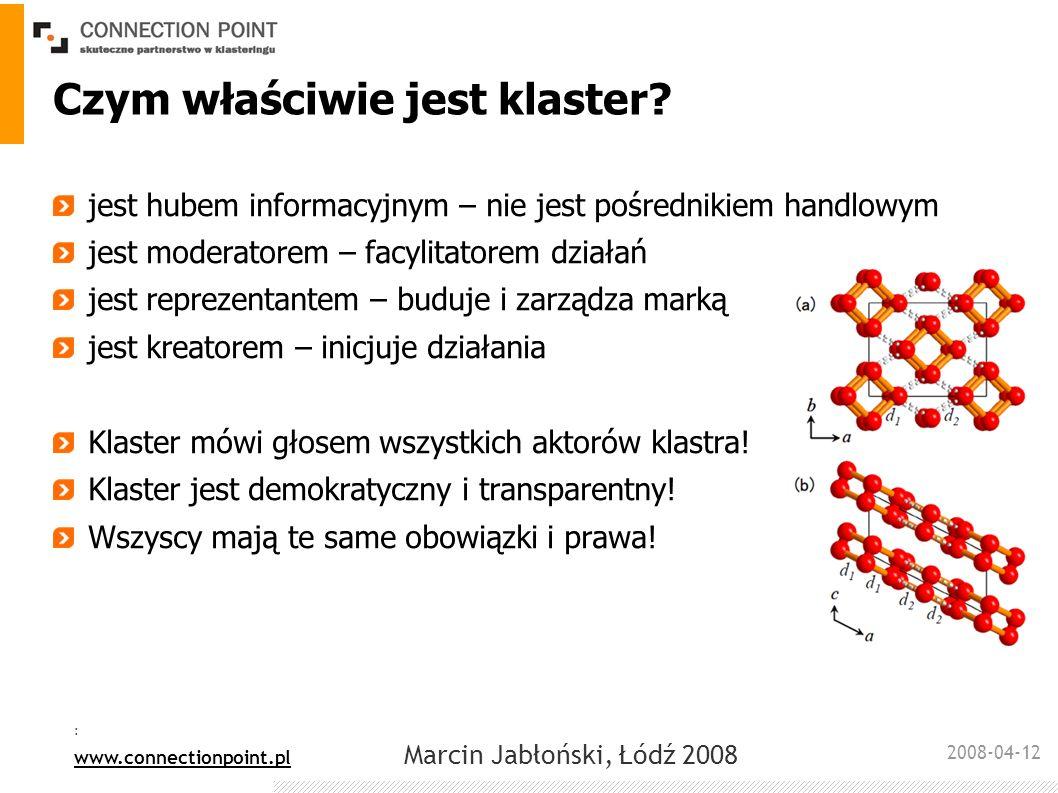 2008-04-12 : www.connectionpoint.pl Marcin Jabłoński, Łódź 2008 Wewnętrzny obszar działania Generowanie wartości dodanej przez zarządzanie wiedzą Stały monitoring procesów zachodzących w klastrze, mapowanie idei, problemów Wspieranie i moderowanie komunikacji zachodzącej pomiędzy aktorami klastra Wspieranie działania grup roboczych Budowanie marki klastra