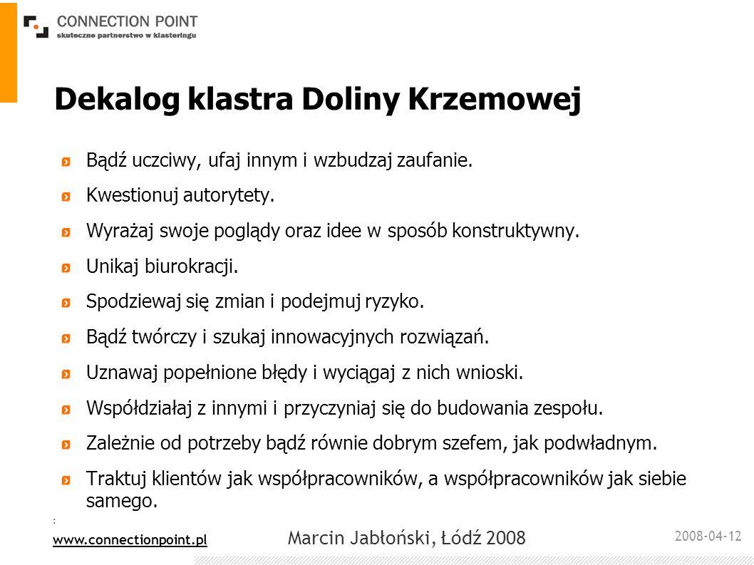 2008-04-12 : www.connectionpoint.pl Marcin Jabłoński, Łódź 2008 Korzyści dla przedsiębiorców Zysk – klaster oddziałuje na zwiększenie obrotów firm czynnie uczestniczących w klastrze Ułatwienie dostępu do funduszy unijnych, venture capital Uwiarygodnienie w oczach partnerów, dostęp do zapytań ofertowych z kraju i zagranicy