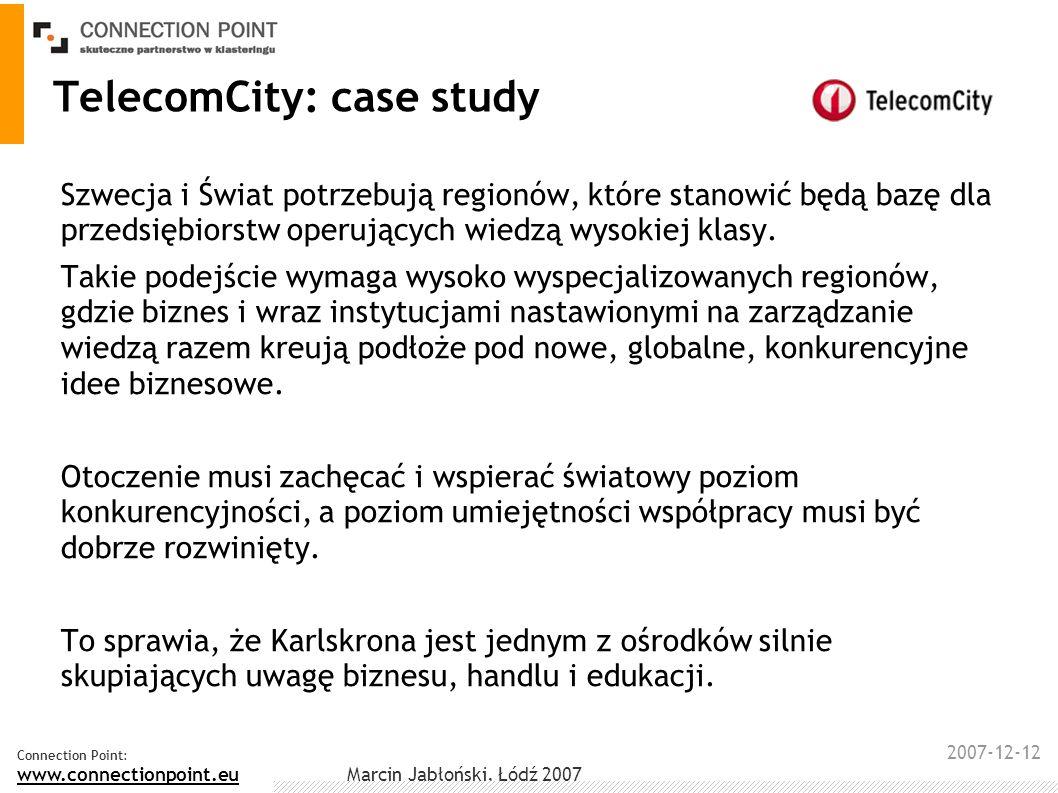 2007-12-12 Connection Point: www.connectionpoint.eu Marcin Jabłoński, Łódź 2007 TelecomCity: case study W ciągu pięciu lat region Karlskrona zwiększył zatrudnienie o 3000 nowych pracowników w sekorze IT.