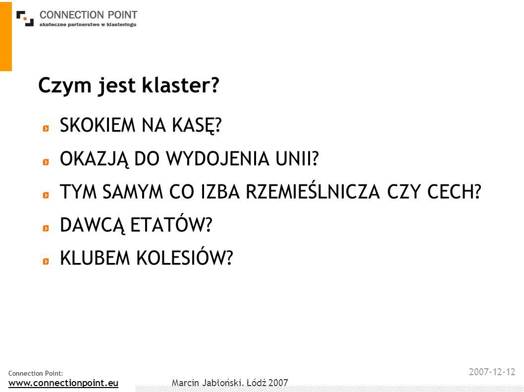 2007-12-12 Connection Point: www.connectionpoint.eu Marcin Jabłoński, Łódź 2007 Czym jest klaster? SKOKIEM NA KASĘ? OKAZJĄ DO WYDOJENIA UNII? TYM SAMY