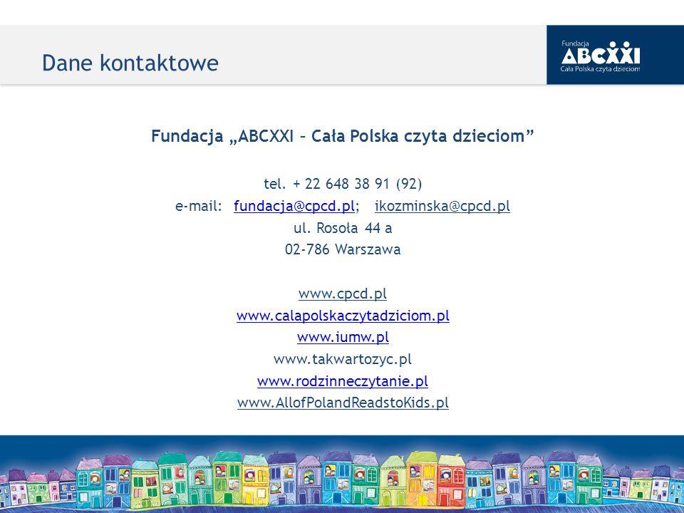 Dane kontaktowe Fundacja ABCXXI – Cała Polska czyta dzieciom tel. + 22 648 38 91 (92) e-mail: fundacja@cpcd.pl; ikozminska@cpcd.plfundacja@cpcd.pl ul.