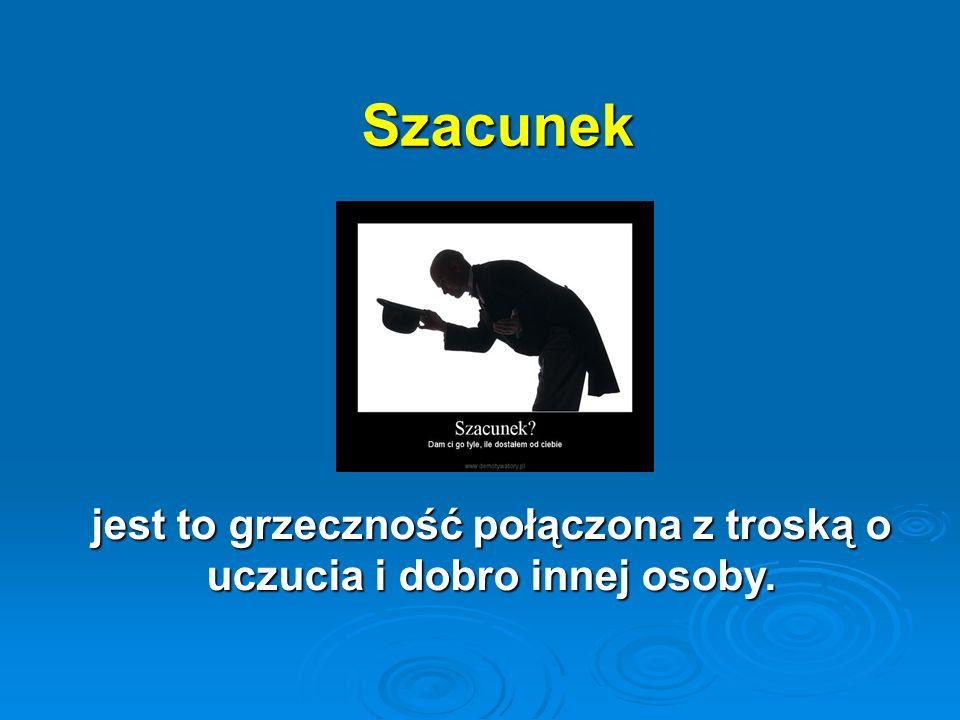 Szacunek Szacunek jest to grzeczność połączona z troską o uczucia i dobro innej osoby.