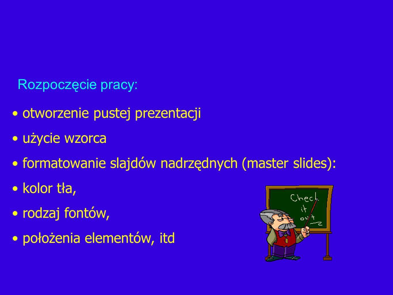 otworzenie pustej prezentacji użycie wzorca formatowanie slajdów nadrzędnych (master slides): kolor tła, rodzaj fontów, położenia elementów, itd Rozpoczęcie pracy: